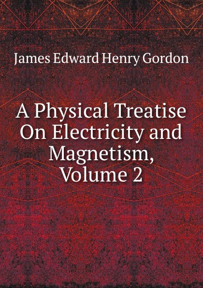 цена James Edward Henry Gordon A Physical Treatise On Electricity and Magnetism, Volume 2 в интернет-магазинах
