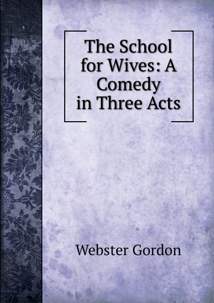 Webster Gordon The School for Wives: A Comedy in Three Acts