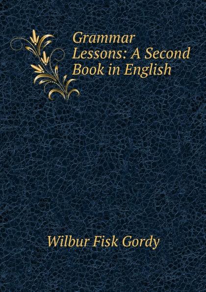 Wilbur Fisk Gordy Grammar Lessons: A Second Book in English