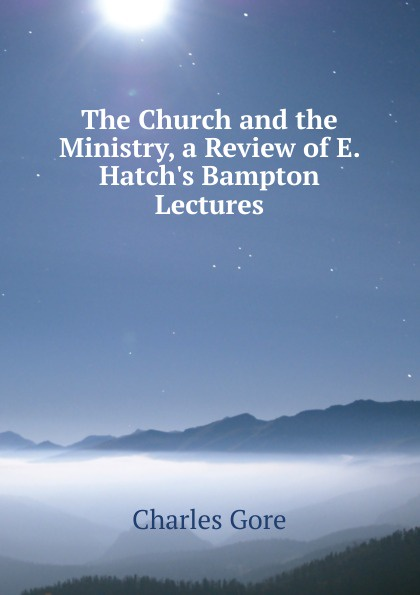 The Church and the Ministry, a Review of E. Hatch.s Bampton Lectures