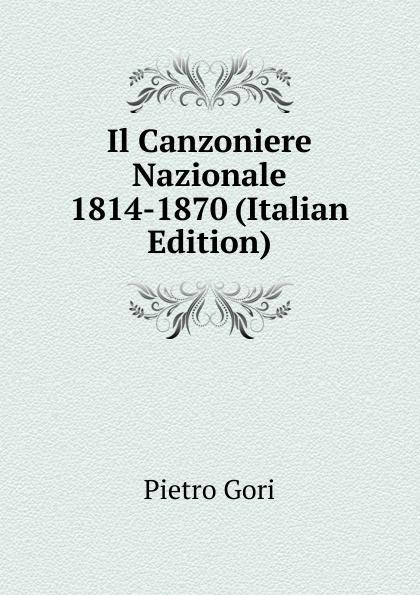 Pietro Gori Il Canzoniere Nazionale 1814-1870 (Italian Edition) fea pietro il luogotenente generale giuseppe govone italian edition