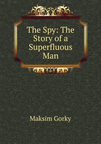 Максим Алексеевич Горький The Spy: The Story of a Superfluous Man