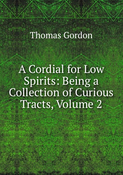 A Cordial for Low Spirits: Being a Collection of Curious Tracts, Volume 2