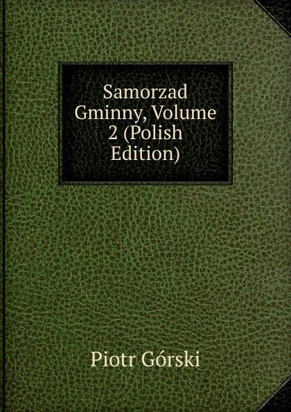 Piotr Górski Samorzad Gminny, Volume 2 (Polish Edition) maurycy dzieduszycki piotr skarga i jego wiek volume 1 polish edition