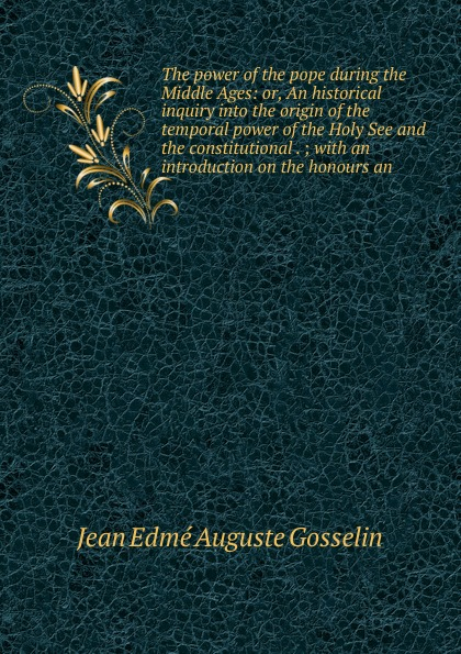 Jean Edme Auguste Gosselin The power of the pope during the Middle Ages: or, An historical inquiry into the origin of the temporal power of the Holy See and the constitutional . ; with an introduction on the honours an temporal power