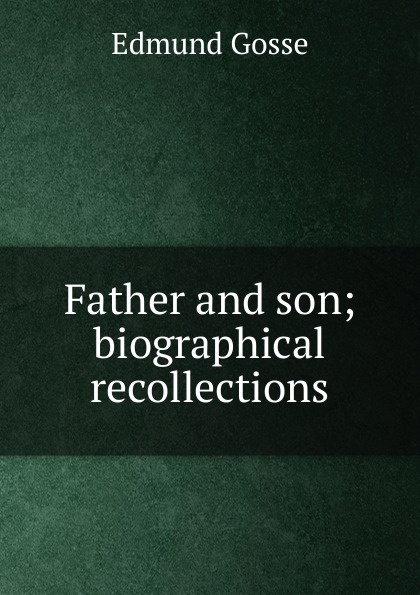 Edmund Gosse Father and son; biographical recollections