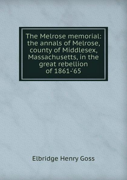 Elbridge Henry Goss The Melrose memorial: the annals of Melrose, county of Middlesex, Massachusetts, in the great rebellion of 1861-.65 patrick melrose volume 2