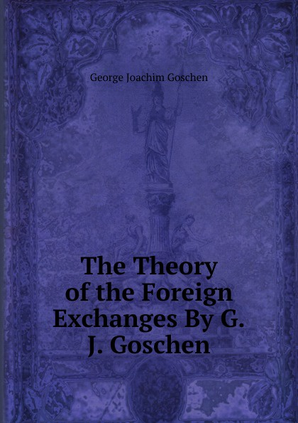 George Joachim Goschen The Theory of the Foreign Exchanges By G.J. Goschen. goschen george joachim reports and speeches on local taxation