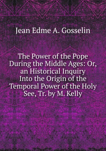 Jean Edme A. Gosselin The Power of the Pope During the Middle Ages: Or, an Historical Inquiry Into the Origin of the Temporal Power of the Holy See, Tr. by M. Kelly temporal power