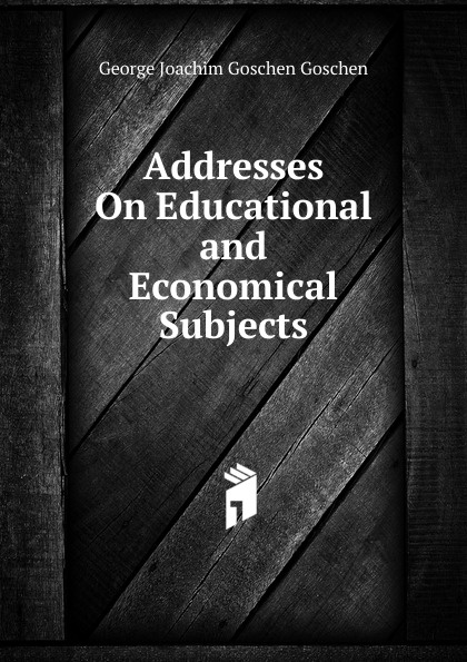 George Joachim Goschen Goschen Addresses On Educational and Economical Subjects goschen george joachim reports and speeches on local taxation