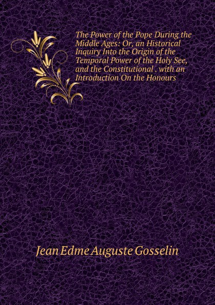 Jean Edme Auguste Gosselin The Power of the Pope During the Middle Ages: Or, an Historical Inquiry Into the Origin of the Temporal Power of the Holy See, and the Constitutional . with an Introduction On the Honours temporal power