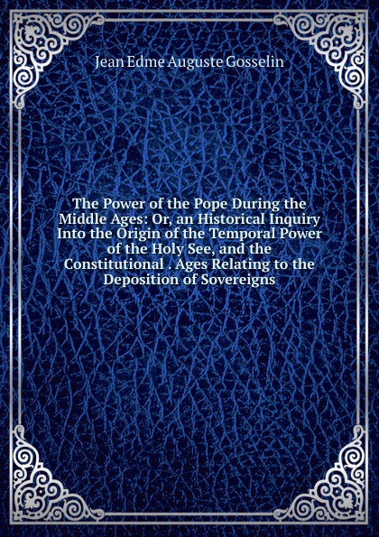Jean Edme Auguste Gosselin The Power of the Pope During the Middle Ages: Or, an Historical Inquiry Into the Origin of the Temporal Power of the Holy See, and the Constitutional . Ages Relating to the Deposition of Sovereigns temporal power