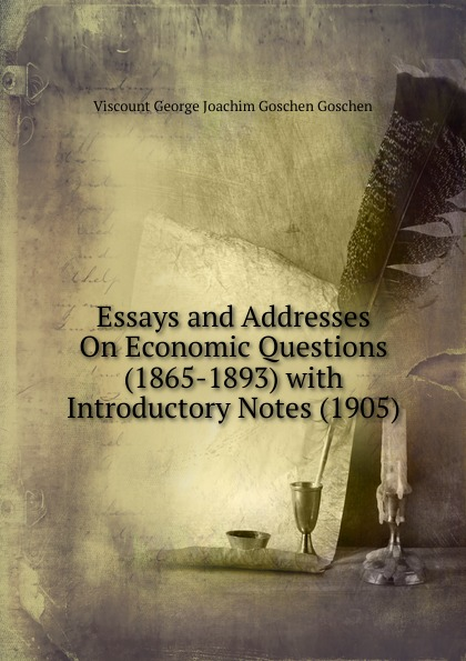 Viscount George Joachim Goschen Goschen Essays and Addresses On Economic Questions (1865-1893) with Introductory Notes (1905) goschen george joachim reports and speeches on local taxation