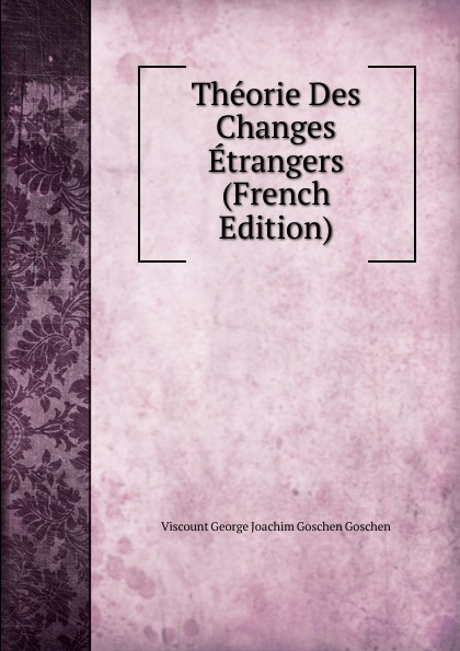 Viscount George Joachim Goschen Goschen Theorie Des Changes Etrangers (French Edition) goschen george joachim reports and speeches on local taxation