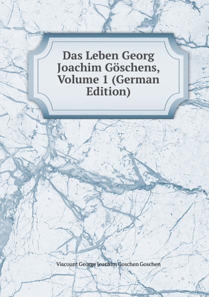 Viscount George Joachim Goschen Goschen Das Leben Georg Joachim Goschens, Volume 1 (German Edition) goschen george joachim reports and speeches on local taxation