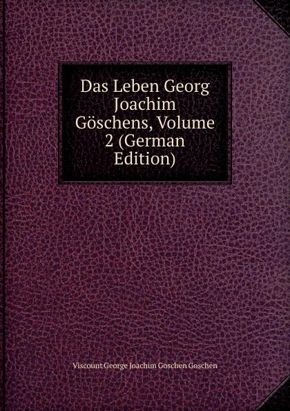 Viscount George Joachim Goschen Goschen Das Leben Georg Joachim Goschens, Volume 2 (German Edition) goschen george joachim reports and speeches on local taxation
