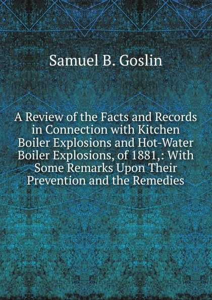 Samuel B. Goslin A Review of the Facts and Records in Connection with Kitchen Boiler Explosions and Hot-Water Boiler Explosions, of 1881,: With Some Remarks Upon Their Prevention and the Remedies samuel clarke remarks upon a book