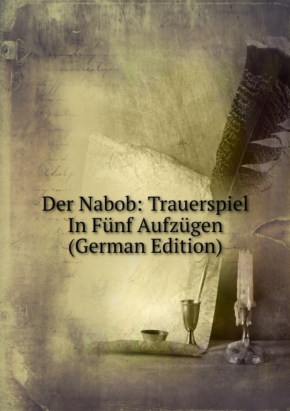 Der Nabob: Trauerspiel In Funf Aufzugen (German Edition) f halm der adept trauerspiel in funf aufzugen german edition