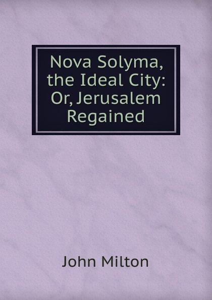 Milton John Nova Solyma, the Ideal City: Or, Jerusalem Regained