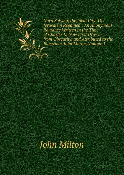 Milton John Nova Solyma, the Ideal City: Or, Jerusalem Regained : An Anonymous Romance Written in the Time of Charles I., Now First Drawn from Obscurity, and Attributed to the Illustrious John Milton, Volume 1