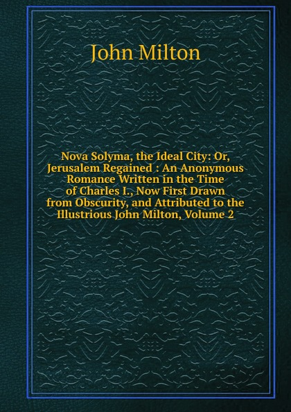 Milton John Nova Solyma, the Ideal City: Or, Jerusalem Regained : An Anonymous Romance Written in the Time of Charles I., Now First Drawn from Obscurity, and Attributed to the Illustrious John Milton, Volume 2