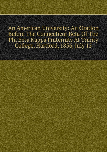 An American University: An Oration Before The Connecticut Beta Of The Phi Beta Kappa Fraternity At Trinity College, Hartford, 1856, July 15 phi beta kappa connecticut alpha catalogue of members