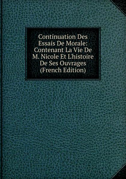 Continuation Des Essais De Morale: Contenant La Vie De M. Nicole Et L.histoire De Ses Ouvrages (French Edition)