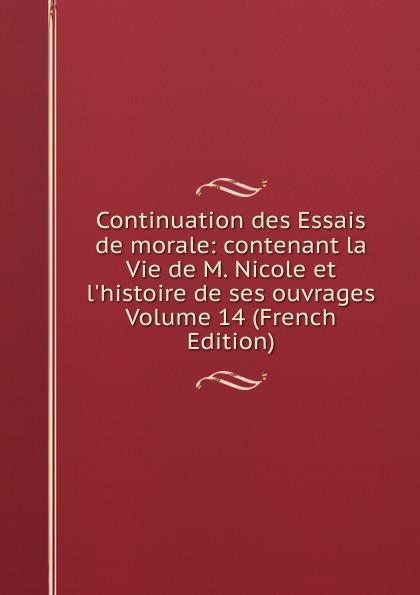 Continuation des Essais de morale: contenant la Vie de M. Nicole et l.histoire de ses ouvrages Volume 14 (French Edition)