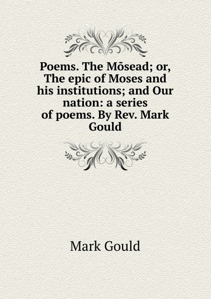 Mark Gould Poems. The Mosead; or, The epic of Moses and his institutions; and Our nation: a series of poems. By Rev. Mark Gould цена