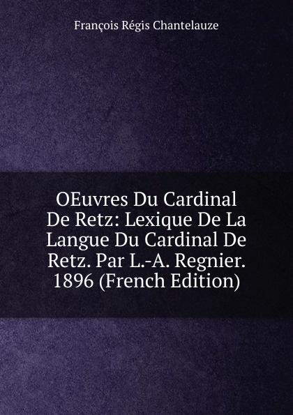 François Régis Chantelauze OEuvres Du Cardinal De Retz: Lexique De La Langue Du Cardinal De Retz. Par L.-A. Regnier. 1896 (French Edition) jean de retz memoires du cardinal de retz t 1