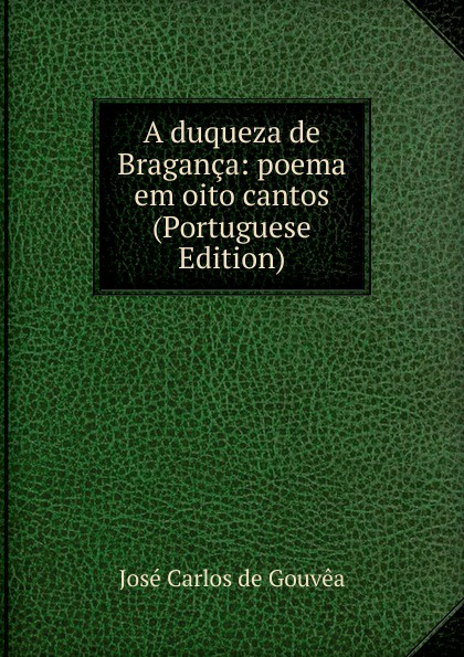 José Carlos de Gouvêa A duqueza de Braganca: poema em oito cantos (Portuguese Edition) francisco roque de carvalho moreira portugaida vol 1 poema em xii cantos classic reprint
