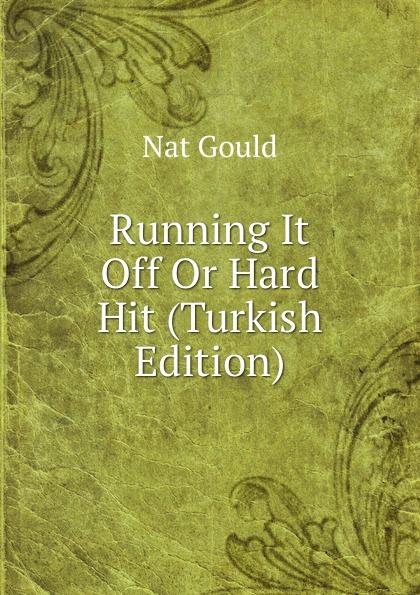 цена Nat Gould Running It Off Or Hard Hit (Turkish Edition) онлайн в 2017 году