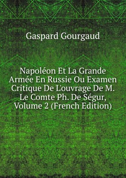 Gaspard Gourgaud Napoleon Et La Grande Armee En Russie Ou Examen Critique De L.ouvrage De M. Le Comte Ph. De Segur, Volume 2 (French Edition)