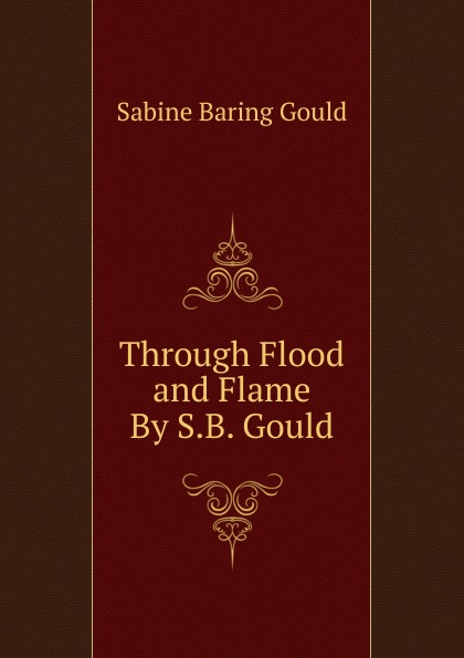 Gould Sabine Baring Through Flood and Flame By S.B. Gould. baring gould sabine freaks of fanaticism and other strange events