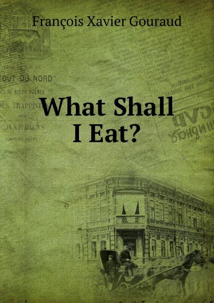François Xavier Gouraud What Shall I Eat. недорго, оригинальная цена
