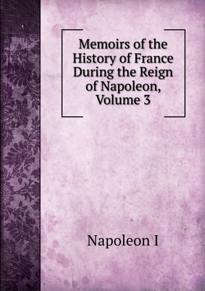 Gaspard Baron Gourgaud Memoirs of the History of France During the Reign of Napoleon, Volume 3 napoleon bonaparte memoirs of the history of france during the reign of napoleon volume 1