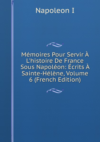 Napoleon I Memoires Pour Servir A L.histoire De France Sous Napoleon: Ecrits A Sainte-Helene, Volume 6 (French Edition) newest super big glass dildo female masturbation penis male prostate massage anal plug adult products sex shop
