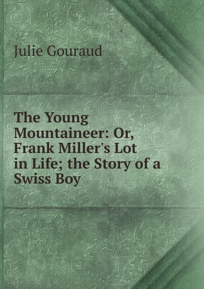 Julie Gouraud The Young Mountaineer: Or, Frank Miller.s Lot in Life; the Story of a Swiss Boy все цены