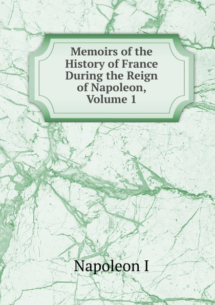 Gaspard Baron Gourgaud Memoirs of the History of France During the Reign of Napoleon, Volume 1 napoleon bonaparte memoirs of the history of france during the reign of napoleon volume 1