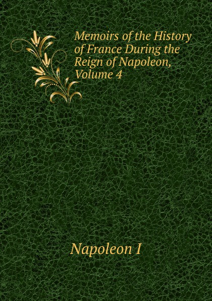 Gaspard Baron Gourgaud Memoirs of the History of France During the Reign of Napoleon, Volume 4 napoleon bonaparte memoirs of the history of france during the reign of napoleon volume 1