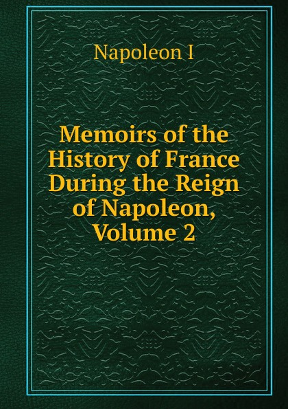 Gaspard Baron Gourgaud Memoirs of the History of France During the Reign of Napoleon, Volume 2 napoleon bonaparte memoirs of the history of france during the reign of napoleon volume 1