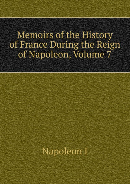 Gaspard Baron Gourgaud Memoirs of the History of France During the Reign of Napoleon, Volume 7 napoleon bonaparte memoirs of the history of france during the reign of napoleon volume 1
