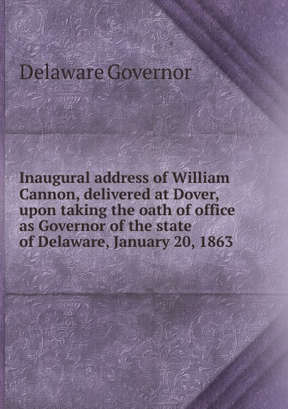 Delaware Governor Inaugural address of William Cannon, delivered at Dover, upon taking the oath of office as Governor of the state of Delaware, January 20, 1863