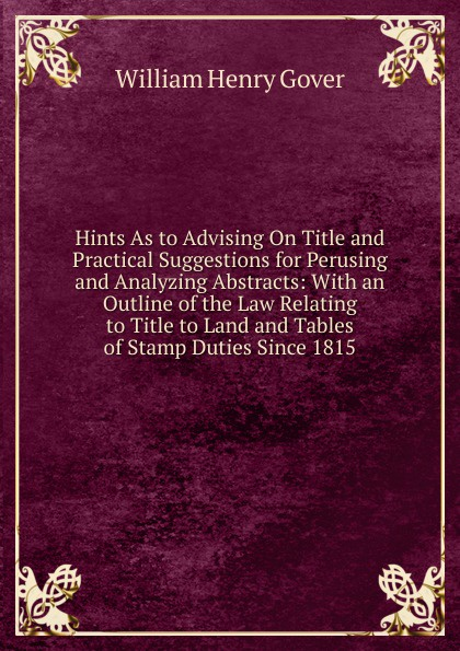 William Henry Gover Hints As to Advising On Title and Practical Suggestions for Perusing and Analyzing Abstracts: With an Outline of the Law Relating to Title to Land and Tables of Stamp Duties Since 1815 donald wilson a easements relating to land surveying and title examination