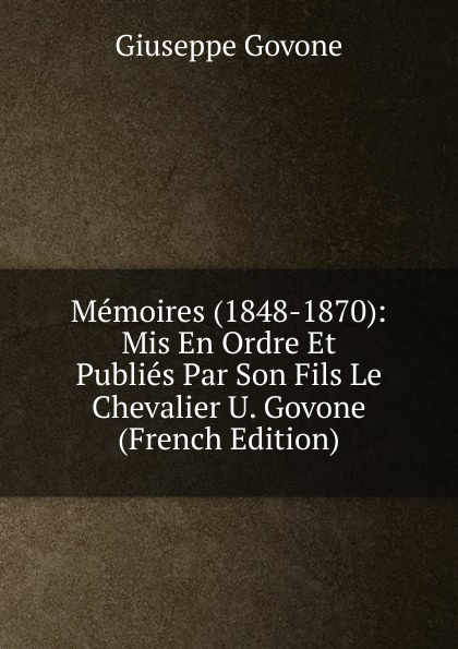 Giuseppe Govone Memoires (1848-1870): Mis En Ordre Et Publies Par Son Fils Le Chevalier U. Govone (French Edition) fea pietro il luogotenente generale giuseppe govone italian edition