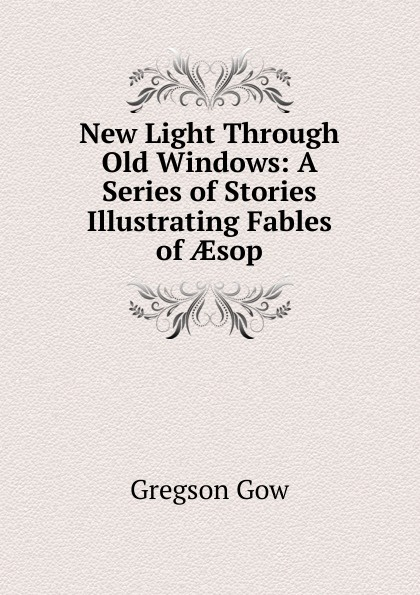 Gregson Gow New Light Through Old Windows: A Series of Stories Illustrating Fables of AEsop цена и фото