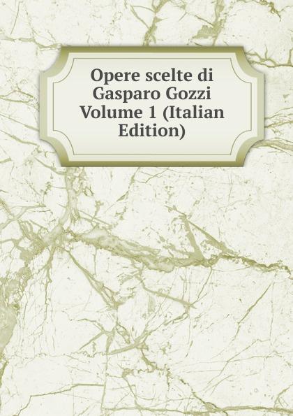 Opere scelte di Gasparo Gozzi Volume 1 (Italian Edition) цена и фото