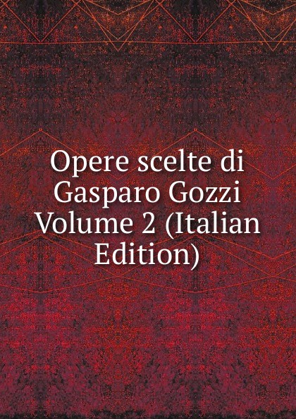 Opere scelte di Gasparo Gozzi Volume 2 (Italian Edition) цена и фото