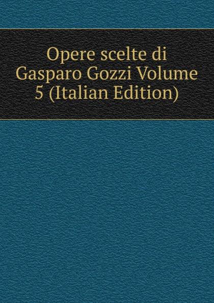 Opere scelte di Gasparo Gozzi Volume 5 (Italian Edition) недорого