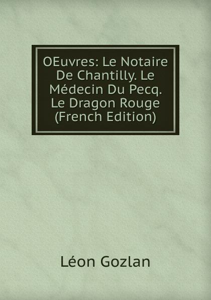 Gozlan Léon OEuvres: Le Notaire De Chantilly. Medecin Du Pecq. Dragon Rouge (French Edition)